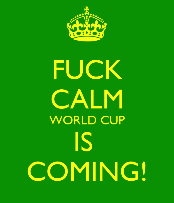 FUCK CALM WORLD CUP IS  COMING!