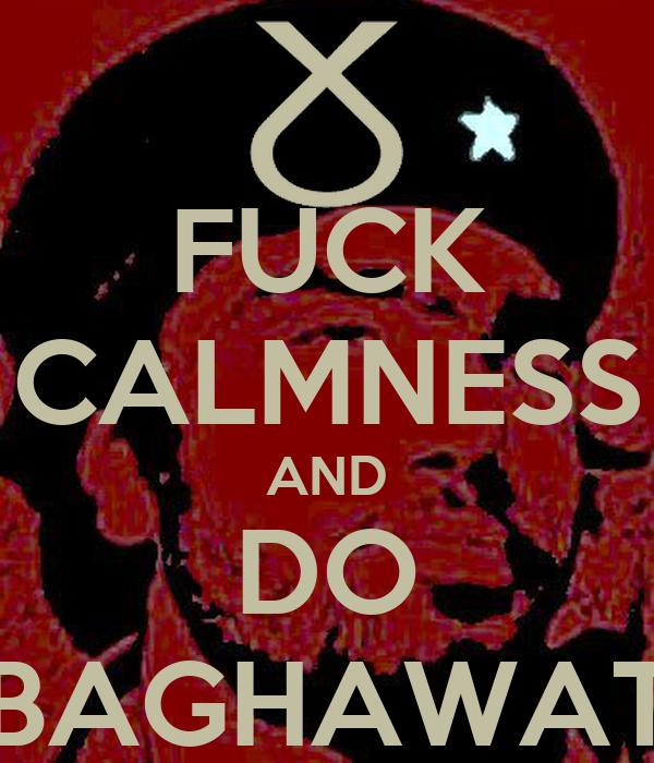 FUCK CALMNESS AND DO BAGHAWAT