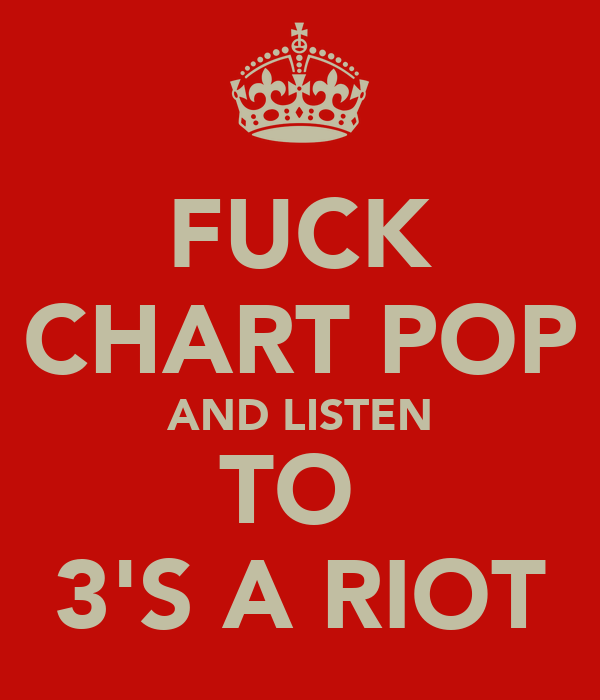FUCK CHART POP AND LISTEN TO  3'S A RIOT
