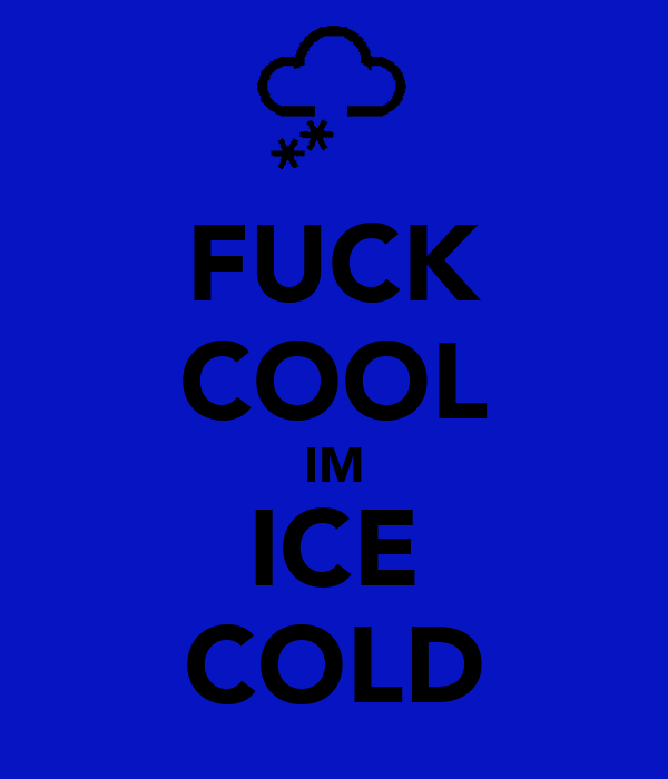 FUCK COOL IM ICE COLD