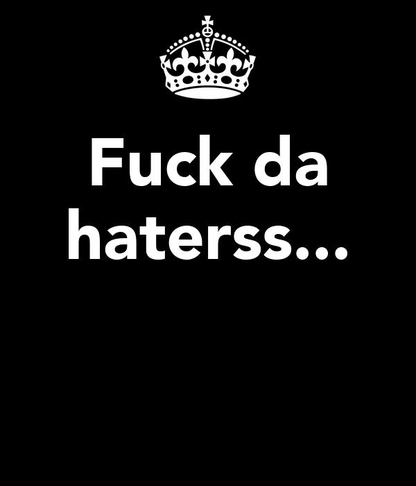 Fuck da haterss...