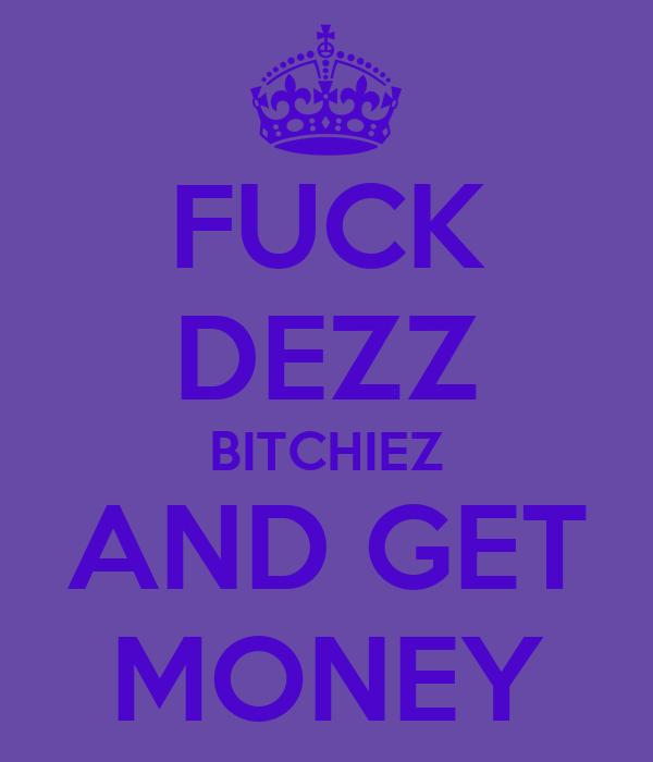 FUCK DEZZ BITCHIEZ AND GET MONEY