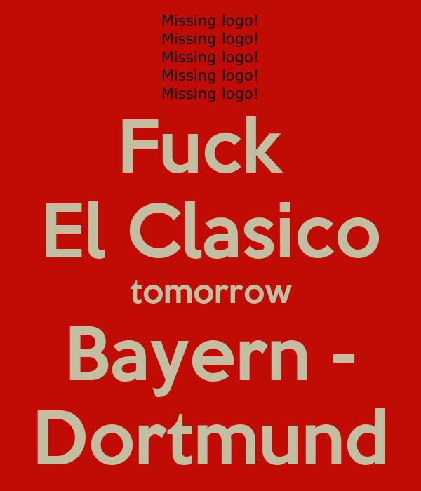 Fuck  El Clasico tomorrow Bayern - Dortmund
