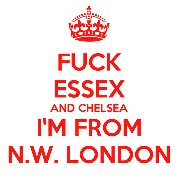 FUCK ESSEX AND CHELSEA I'M FROM N.W. LONDON