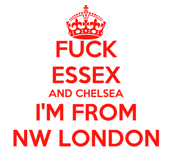 FUCK ESSEX AND CHELSEA I'M FROM NW LONDON