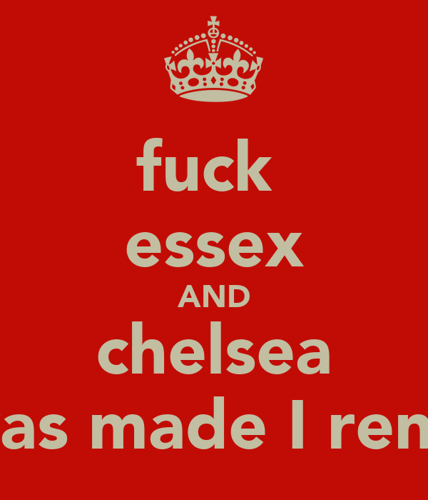 fuck  essex AND chelsea I was made I renuff