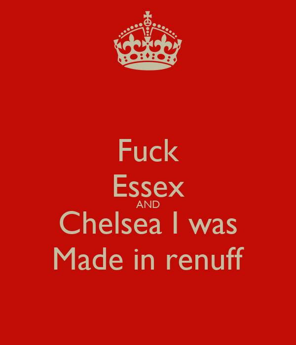 Fuck Essex AND Chelsea I was Made in renuff