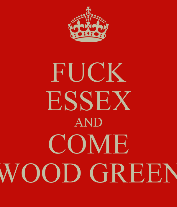 FUCK ESSEX AND COME WOOD GREEN