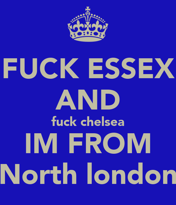 FUCK ESSEX AND fuck chelsea IM FROM  North london