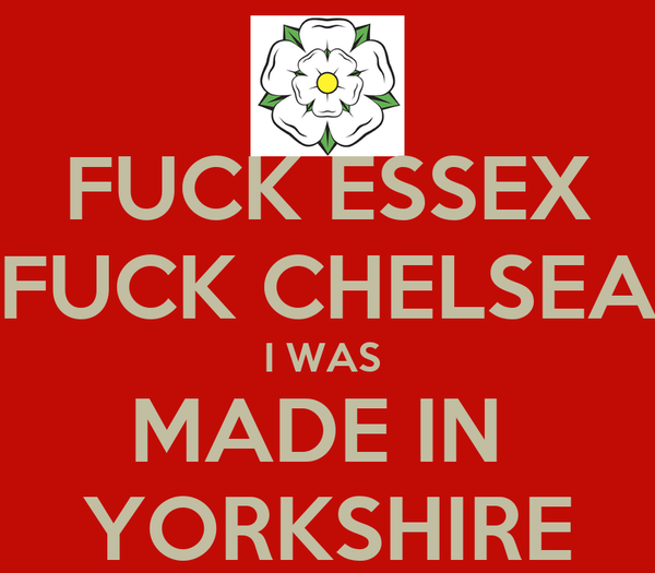 FUCK ESSEX FUCK CHELSEA I WAS  MADE IN  YORKSHIRE