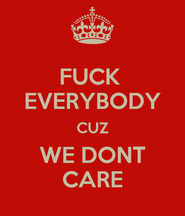 FUCK  EVERYBODY CUZ WE DONT CARE