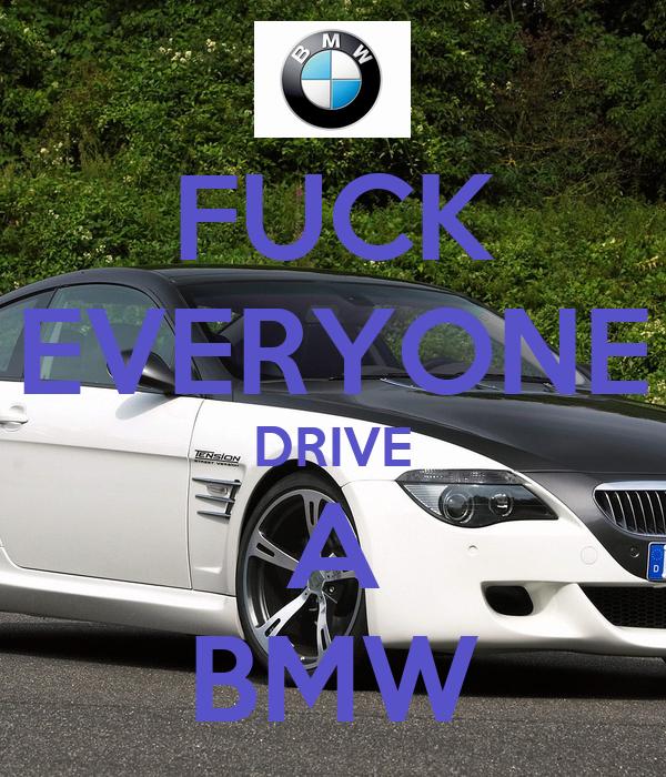 FUCK EVERYONE DRIVE A BMW
