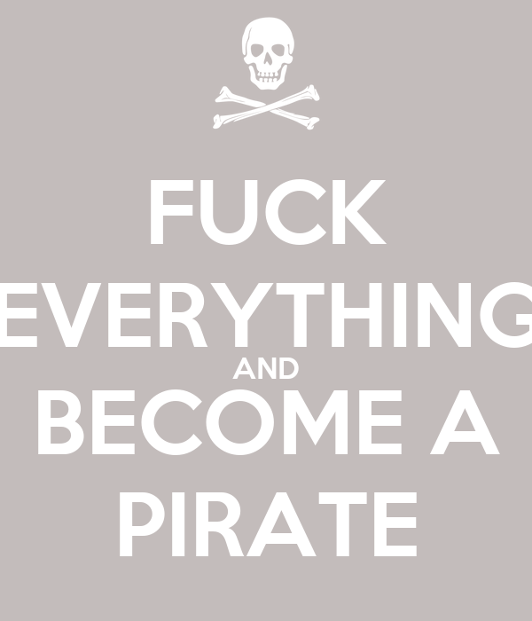 FUCK EVERYTHING AND BECOME A PIRATE