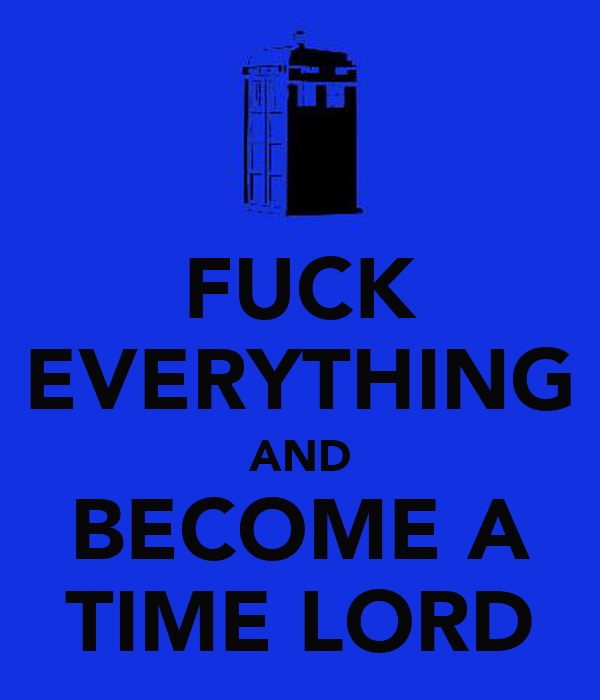 FUCK EVERYTHING AND BECOME A TIME LORD
