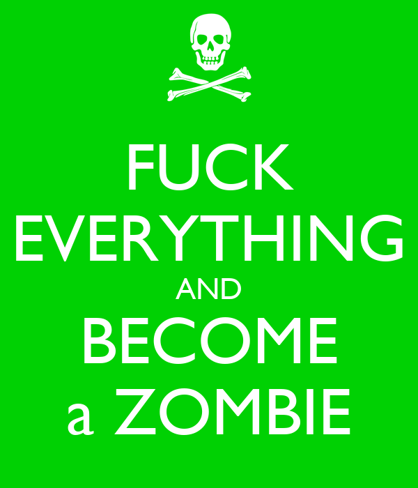 FUCK EVERYTHING AND BECOME a ZOMBIE