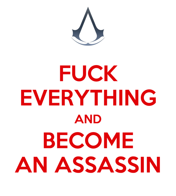 FUCK EVERYTHING AND BECOME AN ASSASSIN
