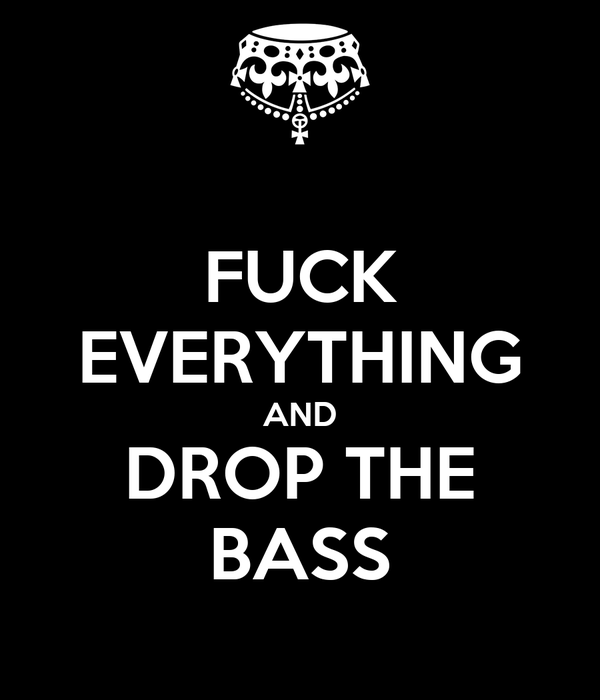 FUCK EVERYTHING AND DROP THE BASS