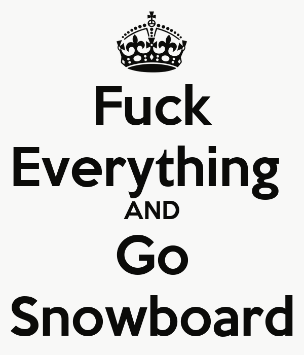 Fuck Everything  AND Go Snowboard