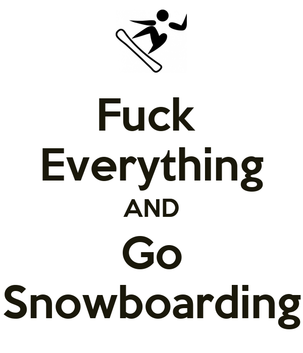 Fuck  Everything AND Go Snowboarding