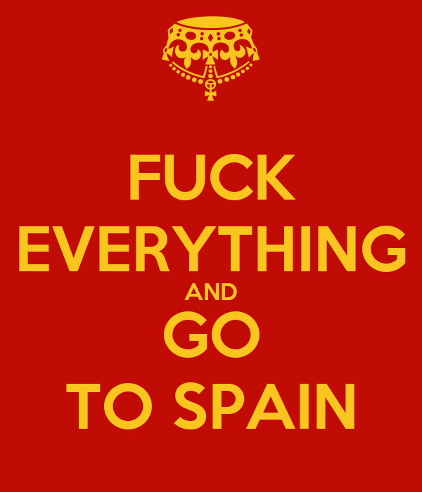 FUCK EVERYTHING AND GO TO SPAIN