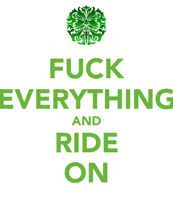 FUCK EVERYTHING AND RIDE ON
