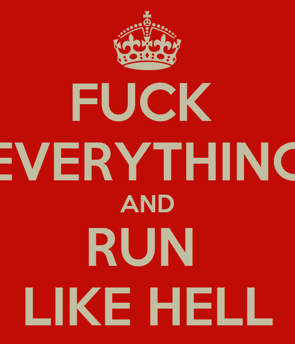 FUCK  EVERYTHING AND RUN  LIKE HELL