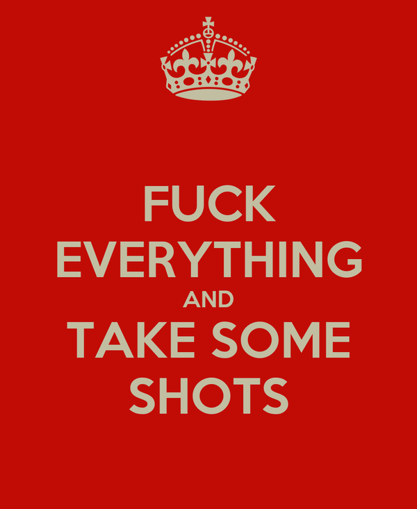 FUCK EVERYTHING AND TAKE SOME SHOTS