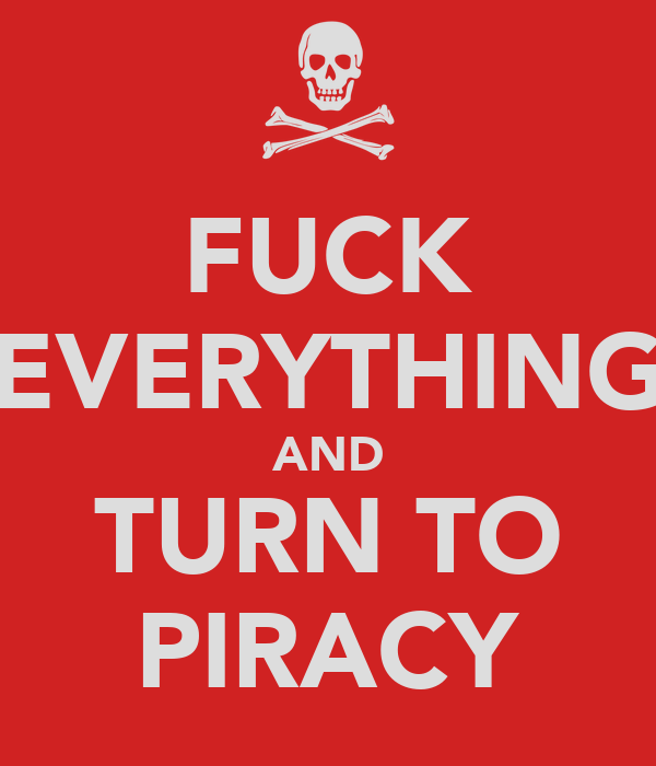 FUCK EVERYTHING AND TURN TO PIRACY