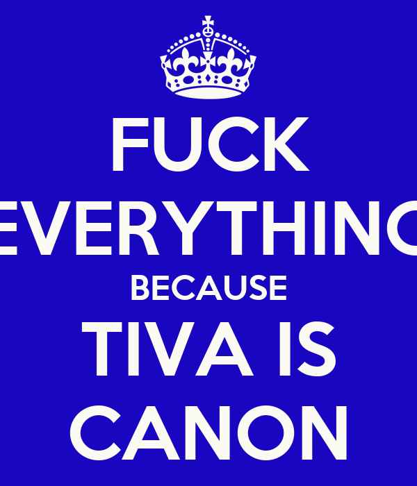 FUCK EVERYTHING BECAUSE TIVA IS CANON