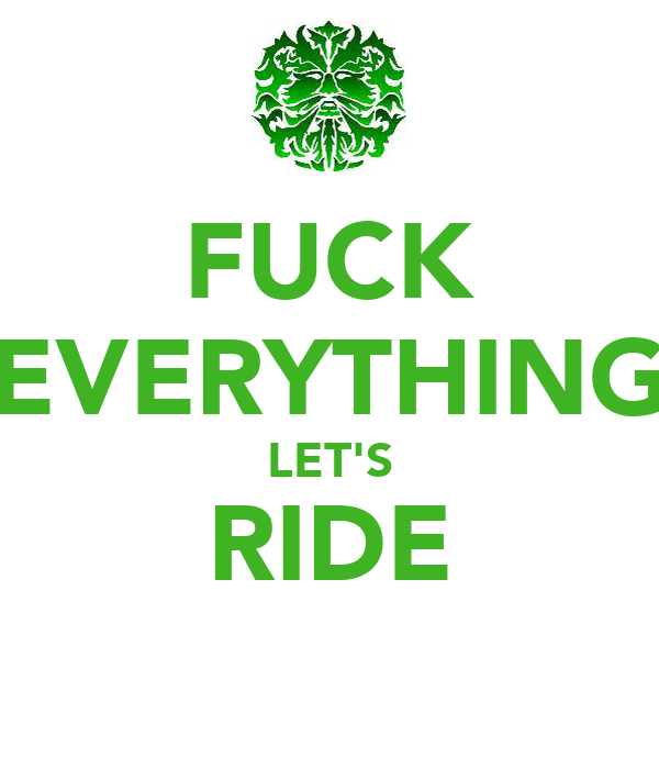 FUCK EVERYTHING LET'S RIDE