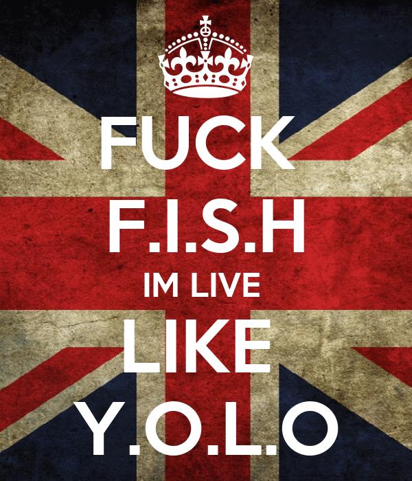 FUCK  F.I.S.H IM LIVE  LIKE  Y.O.L.O