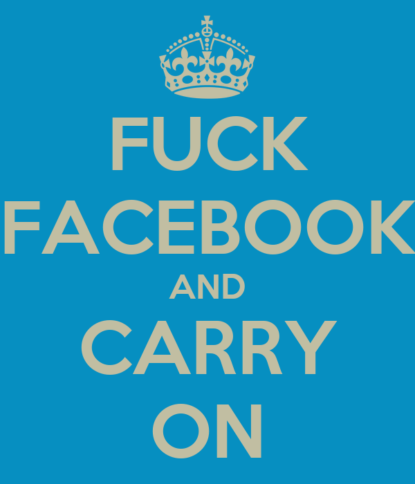 FUCK FACEBOOK AND CARRY ON