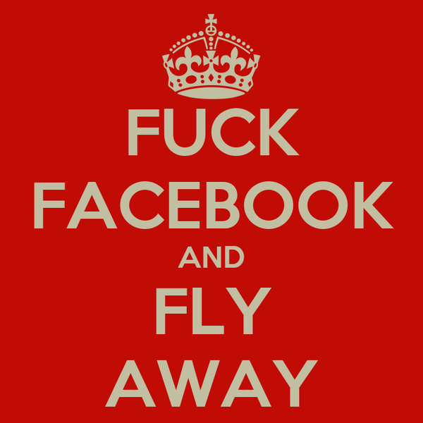 FUCK FACEBOOK AND FLY AWAY