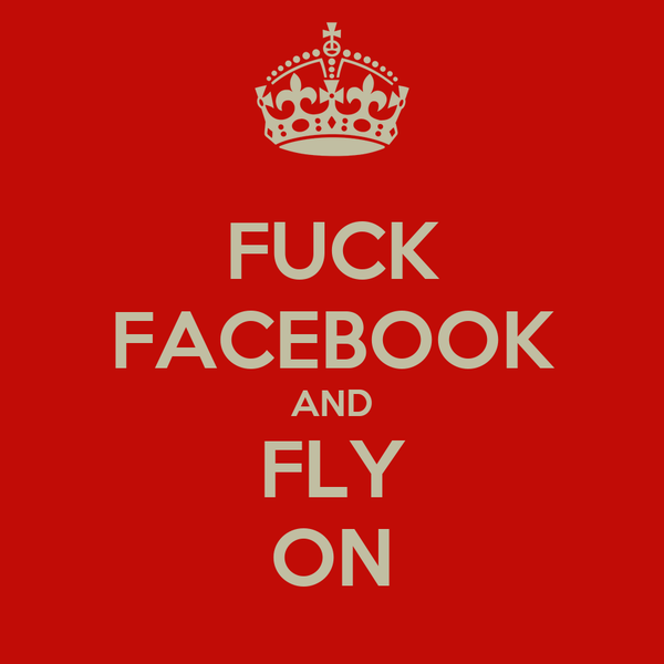 FUCK FACEBOOK AND FLY ON