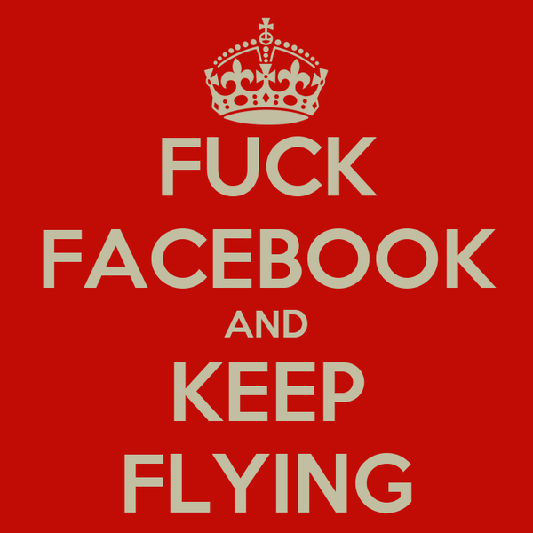 FUCK FACEBOOK AND KEEP FLYING