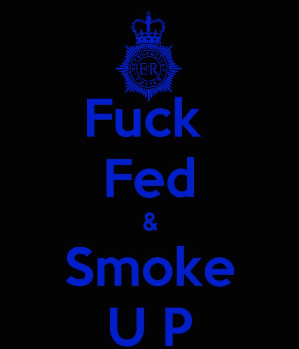 Fuck  Fed & Smoke U P