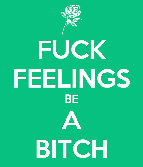 FUCK FEELINGS BE A BITCH