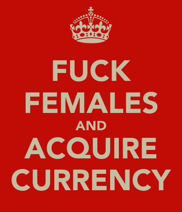 FUCK FEMALES AND ACQUIRE CURRENCY