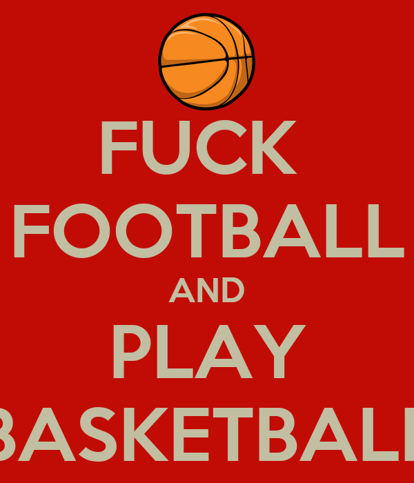 FUCK  FOOTBALL AND PLAY BASKETBALL