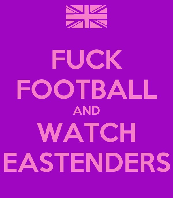 FUCK FOOTBALL AND WATCH EASTENDERS