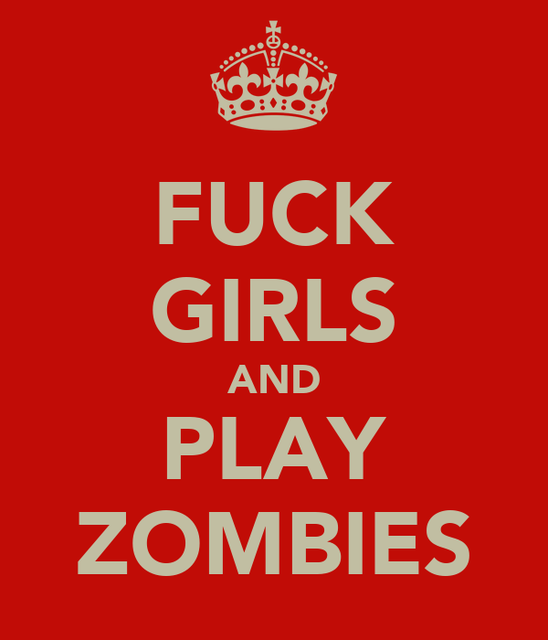 FUCK GIRLS AND PLAY ZOMBIES