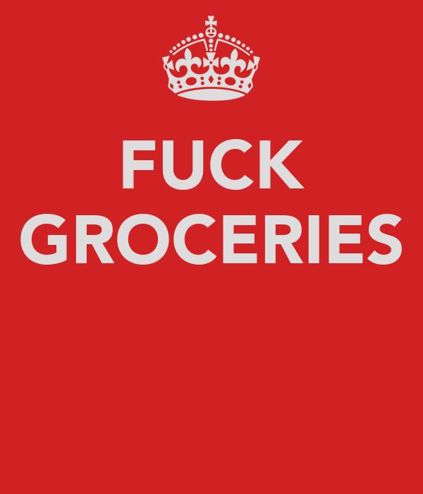 FUCK GROCERIES
