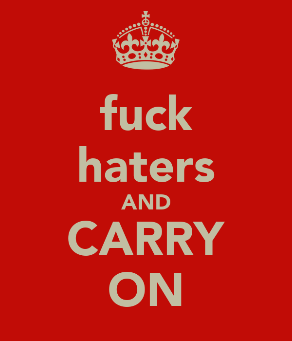 fuck haters AND CARRY ON