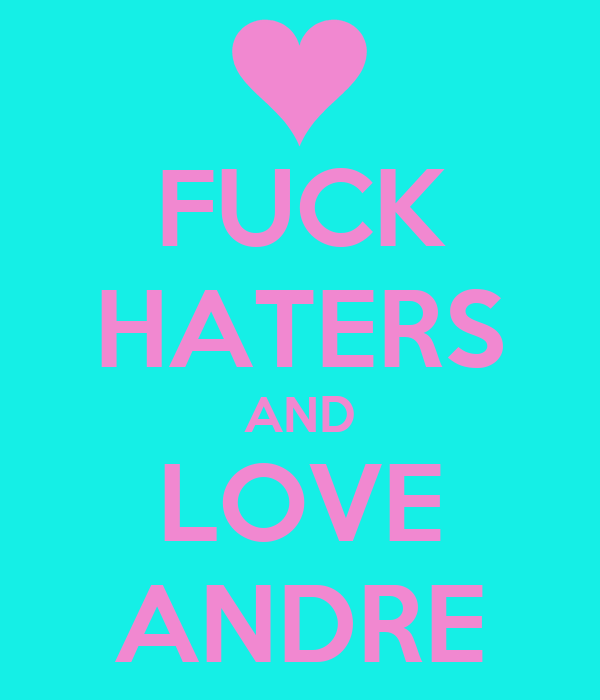 FUCK HATERS AND LOVE ANDRE