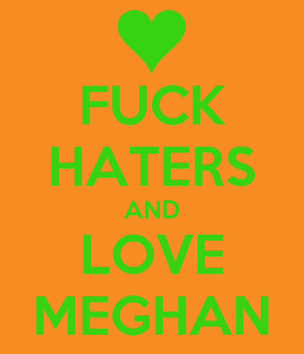 FUCK HATERS AND LOVE MEGHAN