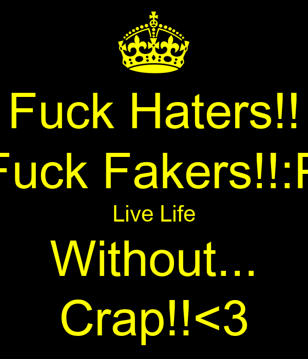 Fuck Haters!! Fuck Fakers!!:P Live Life Without... Crap!!<3