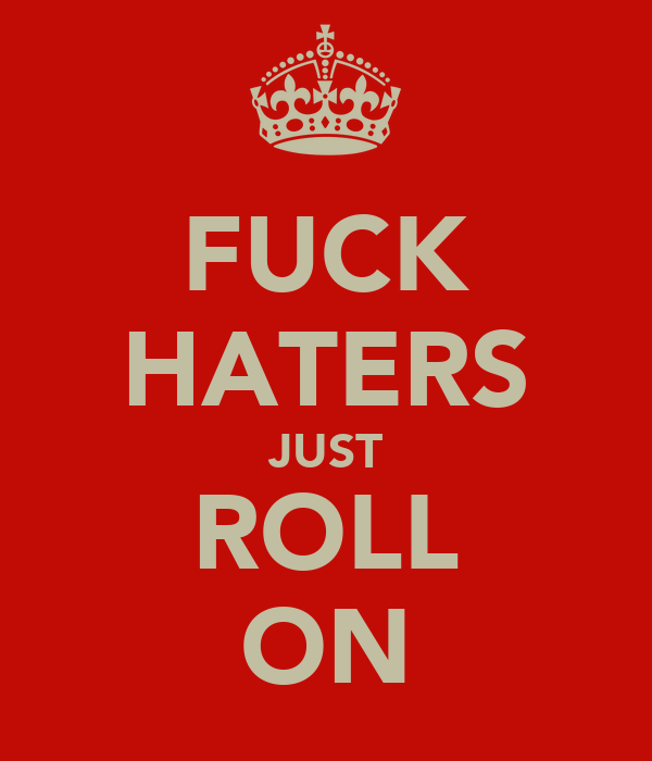 FUCK HATERS JUST ROLL ON