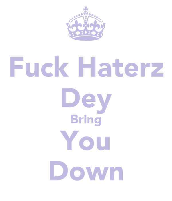 Fuck Haterz Dey Bring You Down