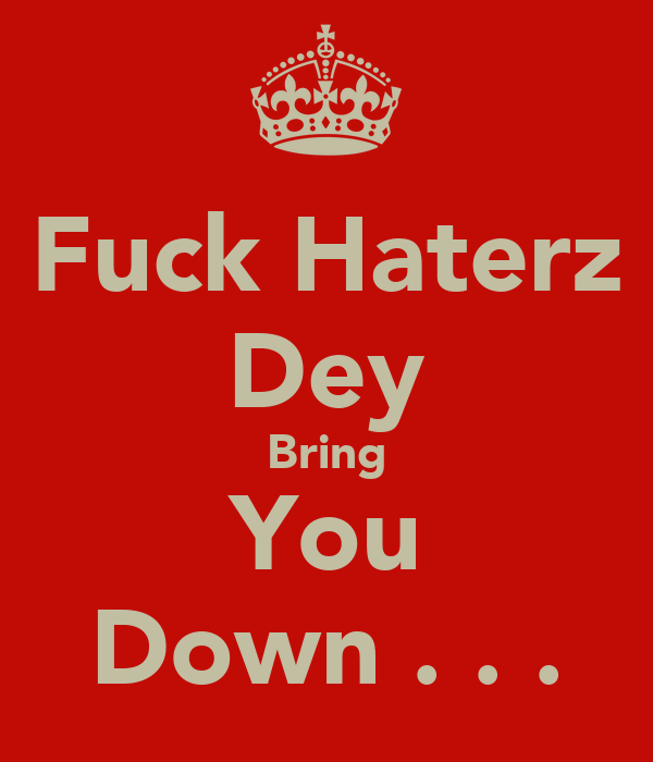 Fuck Haterz Dey Bring You Down . . .
