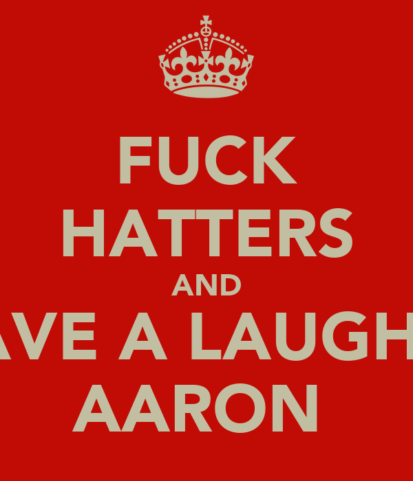 FUCK HATTERS AND ND AVE A LAUGH wid  AARON